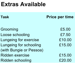 Extras Available Task       Price per time Grooming £5.00 Loose schooling £7.50 Lungeing for exercise £10.00 Lungeing for schooling £15.00 (with Bungie or Pessoa) Ridden exercise £15.00 Ridden schooling £20.00